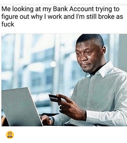 Funny, Account, and Bank Account: Me looking at my Bank Account trying to  figure out why work and I'm still broke as  fuck 😩
