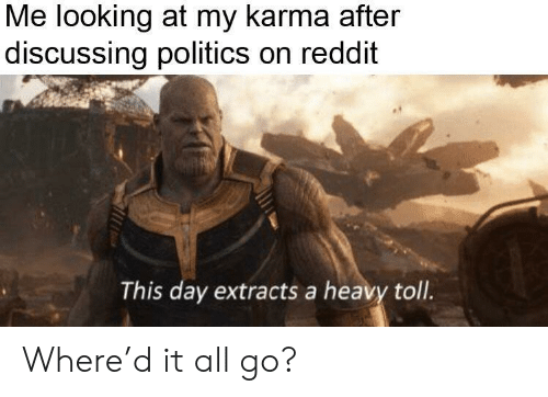 Politics, Reddit, and Karma: Me looking at my karma after  discussing politics on reddit  This day extracts a heavy toll. Where'd it all go?