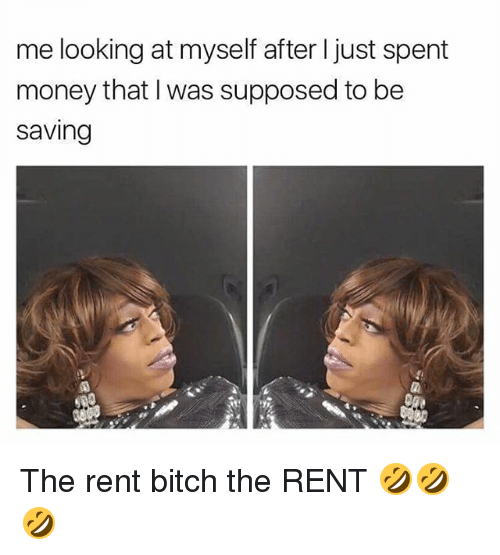 Bitch, Memes, and Money: me looking at myself after ljust spent  money that was supposed to be  Saving The rent bitch the RENT 🤣🤣🤣