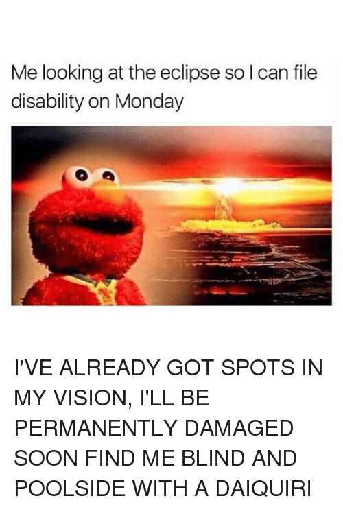 Memes, Soon..., and Vision: Me looking at the eclipse so l can file  disability on Monday I'VE ALREADY GOT SPOTS IN MY VISION, I'LL BE PERMANENTLY DAMAGED SOON FIND ME BLIND AND POOLSIDE WITH A DAIQUIRI