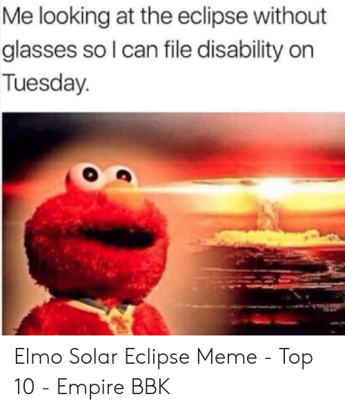 Elmo, Empire, and Meme: Me looking at the eclipse without  glasses so l can file disability on  Tuesday. Elmo Solar Eclipse Meme - Top 10 - Empire BBK
