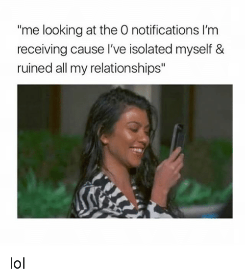 """Lol, Relationships, and Girl Memes: """"me looking at the O notifications I'm  receiving cause l've isolated myself &  ruined all my relationships"""" lol"""
