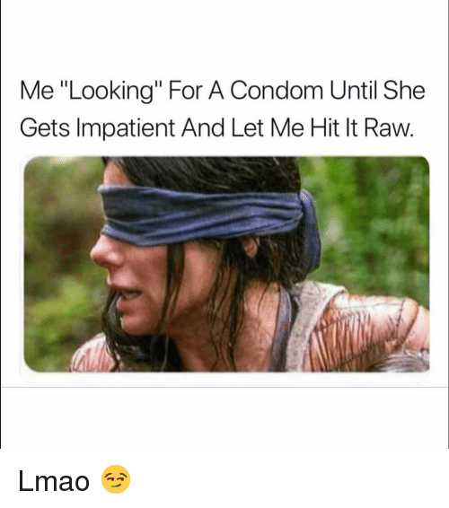 "Condom, Funny, and Lmao: Me ""Looking"" For A Condom Until She  Gets Impatient And Let Me Hit It Raw. Lmao 😏"