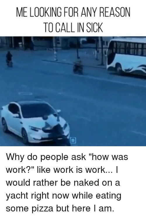 """Pizza, Work, and Naked: ME LOOKING FOR ANY REASON  TO CALL IN SICK Why do people ask """"how was work?"""" like work is work... I would rather be naked on a yacht right now while eating some pizza but here I am."""