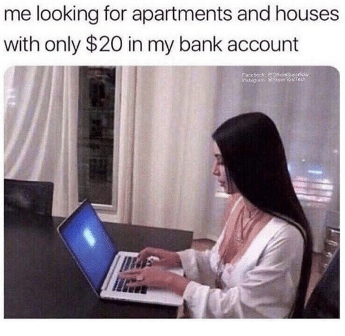 Bank, Looking, and Account: me looking for apartments and houses  with only $20 in my bank account  Eacebook OicialSupericial  tagfam: @ Superfcialfech