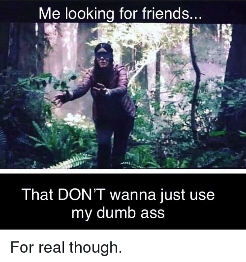 Ass, Dumb, and Friends: Me looking for friends  That DON'T wanna just use  my dumb ass