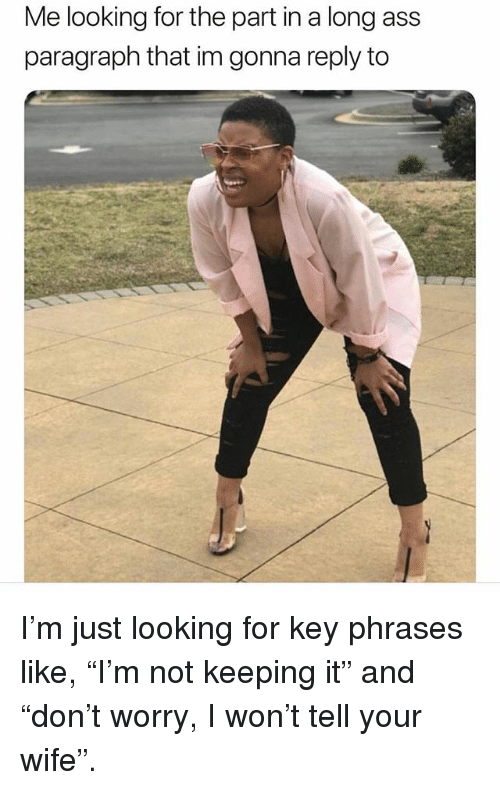 "Ass, Memes, and I Won: Me looking for the part in a long ass  paragraph that im gonna reply to I'm just looking for key phrases like, ""I'm not keeping it"" and ""don't worry, I won't tell your wife""."