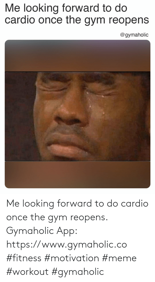 Gym, Meme, and Fitness: Me looking forward to do cardio once the gym reopens.  Gymaholic App: https://www.gymaholic.co  #fitness #motivation #meme #workout #gymaholic