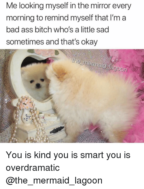 Ass, Bad, and Bitch: Me looking myself in the mirror every  morning to remind myself that I'm a  bad ass bitch who's a little sad  sometimes and that's okay You is kind you is smart you is overdramatic @the_mermaid_lagoon