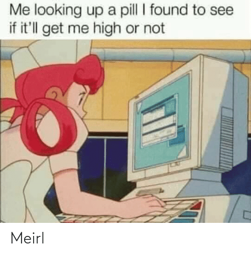 MeIRL, Looking, and Get: Me looking up a pill I found to see  if it'll get me high or not Meirl