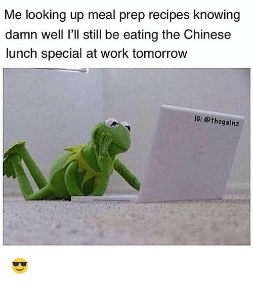 Memes, Work, and Chinese: Me looking up meal prep recipes knowing  damn well I'll still be eating the Chinese  lunch special at work tomorrow  IC: @thegainz 😎