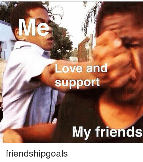 Me Love And Support My Friends Friendshipgoals Friends Meme On Meme