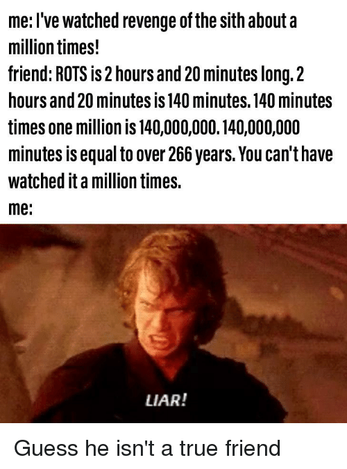 Me L Ve Watched Revenge Of The Sith Abouta Million Times Friend Rots Is 2 Hours And 20 Minutes Long2 Hours And 20 Minutes Is 140 Minutes 140 Minutes Times One Million Is