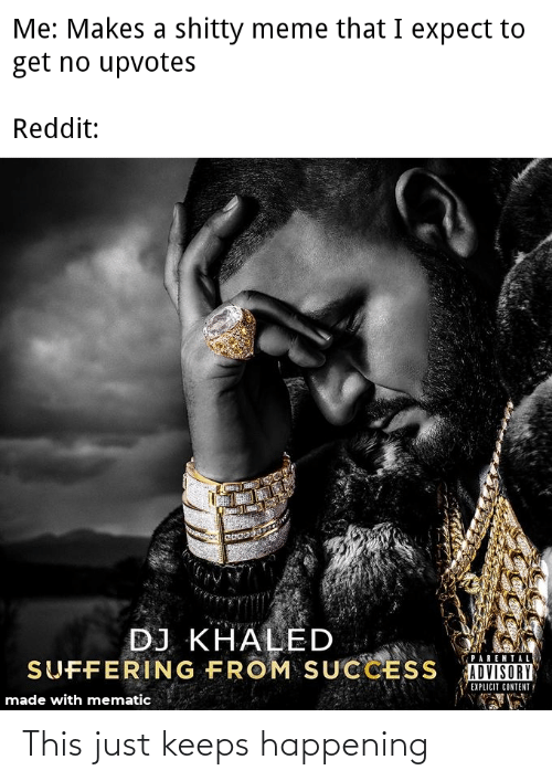 DJ Khaled, Meme, and Parental Advisory: Me: Makes a shitty meme that I expect to  get no upvotes  Reddit:  ఇడ  DJ KHALED  SUFFERING FROM SUCCESS  PARENTAL  ADVISORY  EXPLICIT CONTENT  made with mematic This just keeps happening
