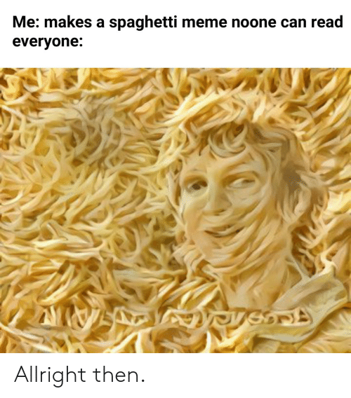 Meme, Spaghetti, and Can: Me: makes a spaghetti meme noone can read  everyone: Allright then.