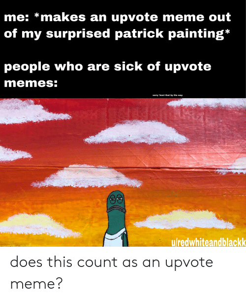 Meme, Memes, and Sorry: me: *makes an upvote meme out  of my surprised patrick painting*  people who are sick of upvote  memes:  sorry 'bout that by the way  u/redwhiteandblackk does this count as an upvote meme?