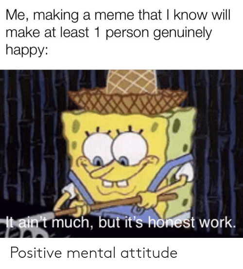Meme, Work, and Happy: Me, making a meme that I know will  make at least 1 person genuinely  happy:  taint much, but it's honest work. Positive mental attitude