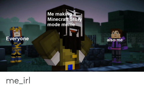 Me Making A Minecraft Story Mode Meme Also Me Everyone Me Irl