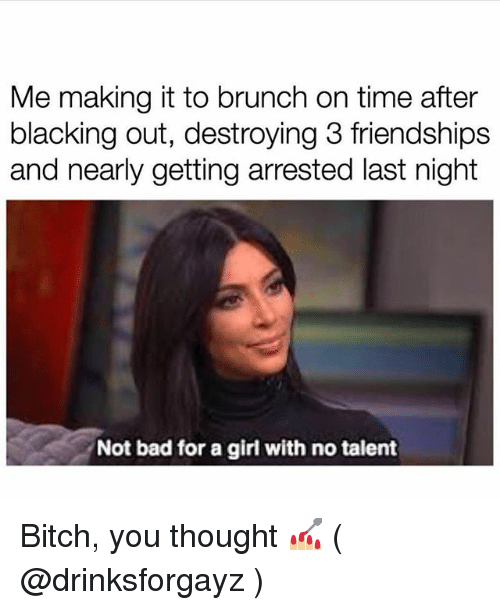 Bad, Bitch, and Girl: Me making it to brunch on time after  blacking out, destroying 3 friendships  and nearly getting arrested last night  Not bad for a girl with no talent Bitch, you thought 💅🏼 ( @drinksforgayz )