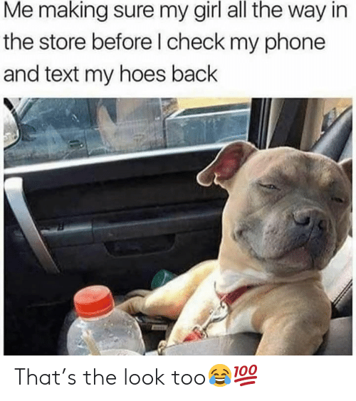 Hoes, Phone, and Girl: Me making sure my girl all the way in  the store before l check my phone  and text my hoes back That's the look too😂💯