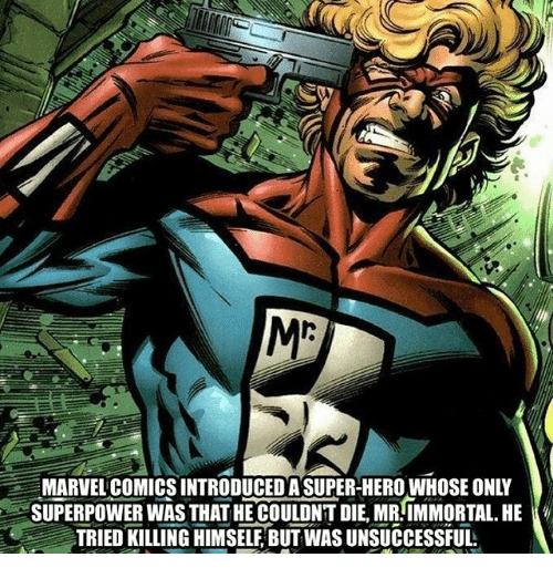 Memes, 🤖, and Superpower: ME  MARVELCOMICS INTRODUCED A SUPER-HEROWHOSE ONLY  SUPERPOWER WAS THAT HE COULDNT DIE, MR-IMMORTAL. HE  TRIED KILLING HIMSELF BUT WAS UNSUCCESSFUL