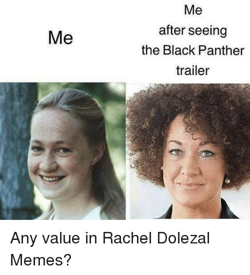 Memes, Rachel Dolezal, and Black: Me  Me  after seeing  the Black Panther  trailer Any value in Rachel Dolezal Memes?