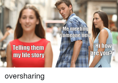 Life, How, and Them: Me meeting  someone new  Telling them  my life story  Hi how  are you? oversharing