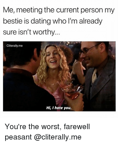 Dating, The Worst, and Girl Memes: Me, meeting the current person my  bestie is dating who l'm already  sure isn't worthy  Cliterally.me  Hi, I hate you. You're the worst, farewell peasant @cliterally.me