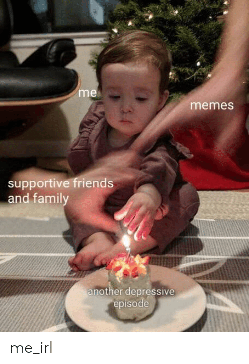 Friends, Memes, and Irl: me  memes  supportive friends  and famil  nother depressive  episode me_irl