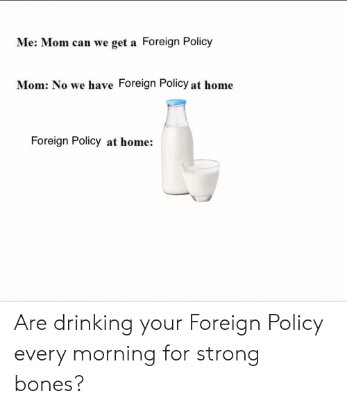 Bones, Drinking, and Home: Me: Mom can we get a Foreign Policy  Mom: No we have Foreign Policy at home  Foreign Policy at home: Are drinking your Foreign Policy every morning for strong bones?