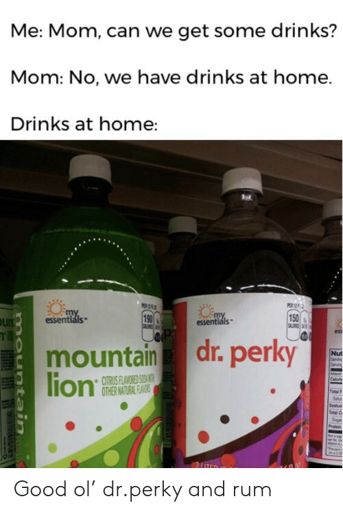 Good, Home, and Dank Memes: Me: Mom, can we get some drinks?  Mom: No, we have drinks at home.  Drinks at home:  PERP.  my  Is  my  essentiáls  190  150  ess  mountain dr. perky  Nut  CITRUS FLAVORED SOAN  Total F Good ol' dr.perky and rum