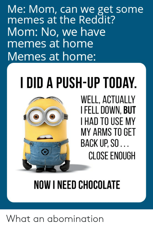 Memes, Reddit, and Chocolate: Me: Mom, can we get some  memes at the Reddit?  Mom: No, we have  memes at home  Memes at home:  I DID A PUSH-UP TODAY  WELL, ACTUALLY  I FELL DOWN, BUT  I HAD TO USE MY  MY ARMS TO GET  BACK UP, SO...  CLOSE ENOUGH  NOW INEED CHOCOLATE What an abomination