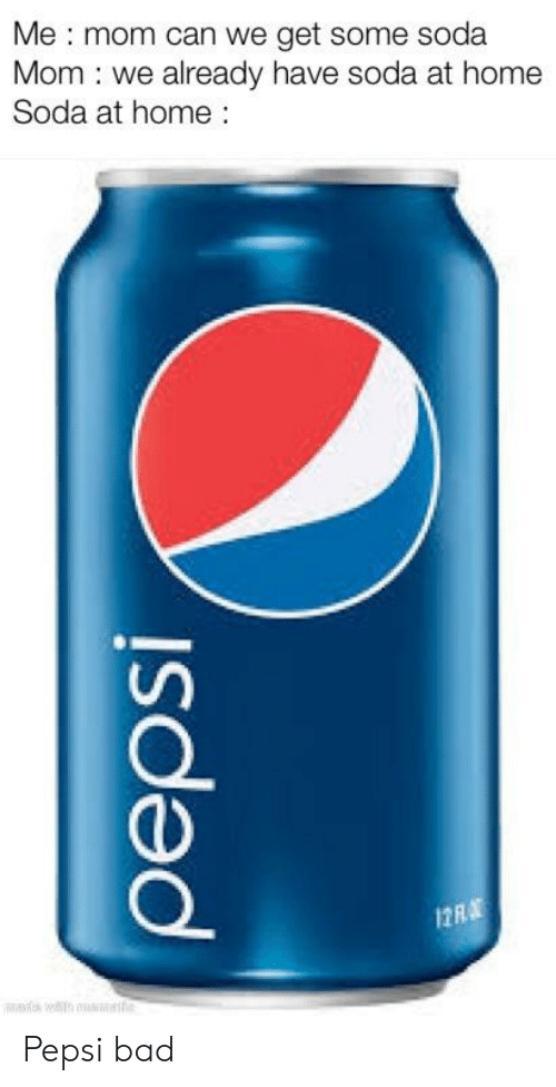 Bad, Soda, and Pepsi: Me mom can we get some soda  Mom we already have soda at home  Soda at home  12R Pepsi bad