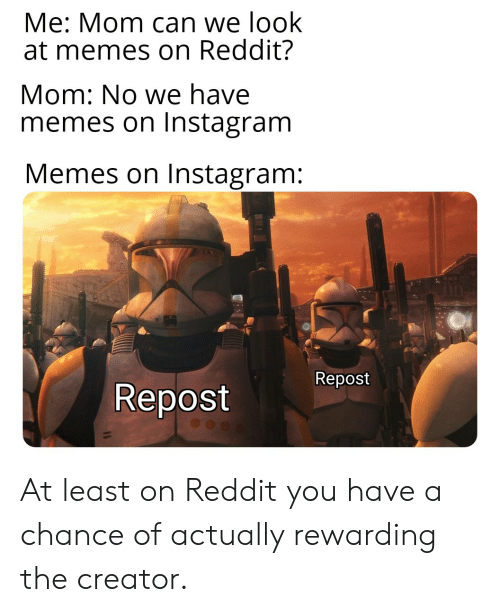 Instagram, Memes, and Reddit: Me: Mom can we look  at memes on Reddit?  Mom: No we have  memes on Instagram  Memes on Instagram:  Repost At least on Reddit you have a chance of actually rewarding the creator.