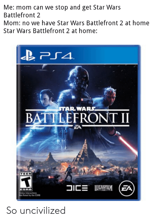 Star Wars, Home, and Star: Me: mom can we stop and get Star War:s  Battlefront 2  Mom: no we have Star Wars Battlefront 2 at home  Star Wars Battlefront 2 at home:  BATTLEFRONT II  TEEN  Rated by the ESB So uncivilized