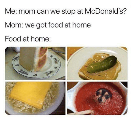 Food, McDonalds, and Memes: Me: mom can we stop at McDonald's?  Mom: we got food at home  Food at home: