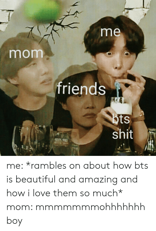 Beautiful, Friends, and Love: me  mom  friends  tS  du me: *rambles on about how bts is beautiful and amazing and how i love them so much* mom: mmmmmmmohhhhhhh boy