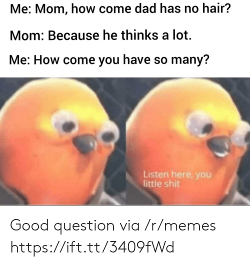 Dad, Memes, and Good: Me: Mom, how come dad has no hair?  Mom: Because he thinks a lot  Me: How come you have so many?  Listen here, you  little shit Good question via /r/memes https://ift.tt/3409fWd