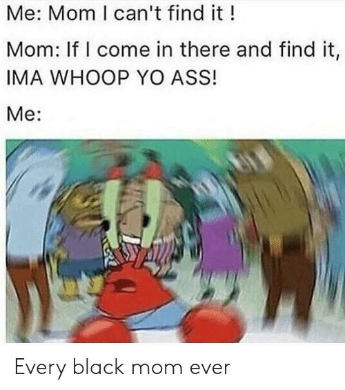 Ass, Yo, and Black: Me: Mom I can't find it!  Mom: If I come in there and find it,  IMA WHOOP YO ASS!  Me: Every black mom ever