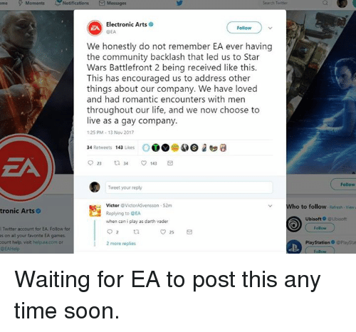 Community, Darth Vader, and Life: me Moments  Notifications  Messages  Electronic Arts  OEA  EA  Follow  We honestly do not remember EA ever having  the community backlash that led us to Star  Wars Battlefront 2 being received like this.  This has encouraged us to address other  things about our company. We have loved  and had romantic encounters with men  throughout our life, and we now choose to  live as a gay company.  25 PM-13 Nov 2017  34 Retweets 143 Likes OOO  2口缱  EA  ( Follow  Tweet your reply  Victor VictorASvensson 52m  Replying to GEA  when can i play as darth vader  Who to follow RefreshViewa  tronic Arts  Ubisoft 0 Ubisoft  ITwitter account for EA. Follow for  Follow  es on all your favorite EA games  count help, visit help.ea.com or  DEAHelp  PlayStation o GPlaySta  D.  2 more replies  Follow Waiting for EA to post this any time soon.