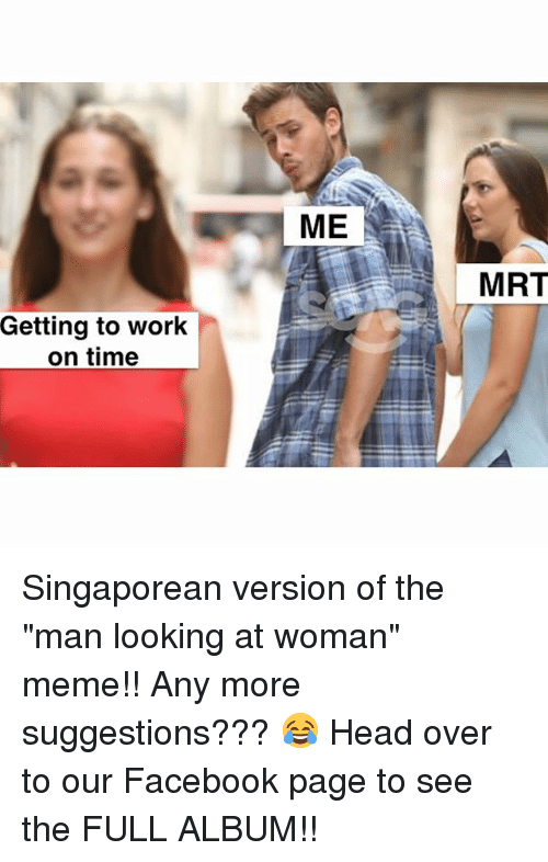 "Facebook, Head, and Meme: ME  MRT  Getting to work  on time Singaporean version of the ""man looking at woman"" meme!! Any more suggestions??? 😂 Head over to our Facebook page to see the FULL ALBUM!!"