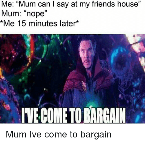 """Friends, House, and Nope: Me: """"Mum can I say at my friends house""""  Mum: """"nope""""  Me 15 minutes later*  03  IVE COME TO BARGAI Mum Ive come to bargain"""