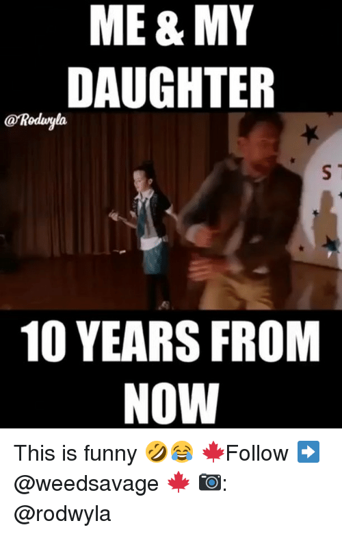 Funny Memes And  F F A  Me My Daughter  Years From Now This