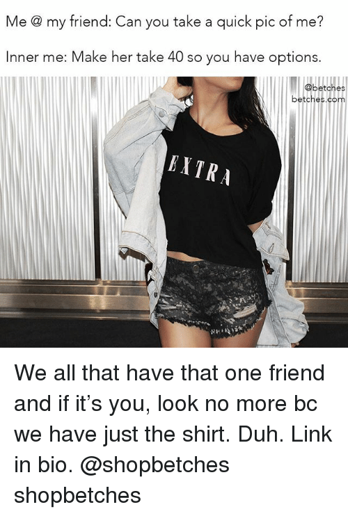 Link, Girl Memes, and All That: Me @ my friend: Can you take a quick pic of me?  Inner me: Make her take 40 so you have options.  @betches  betches.com  RXTRA We all that have that one friend and if it's you, look no more bc we have just the shirt. Duh. Link in bio. @shopbetches shopbetches