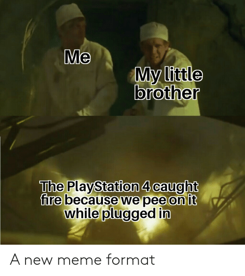 Fire, Meme, and PlayStation: Me  My little  brother  The PlayStation 4 caught  fire because we pee on it  while plugged in A new meme format