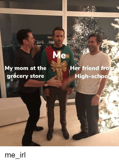 Irl, Me IRL, and Mom: Me  My mom at the  grocery store  Her friend fro  High-schpo