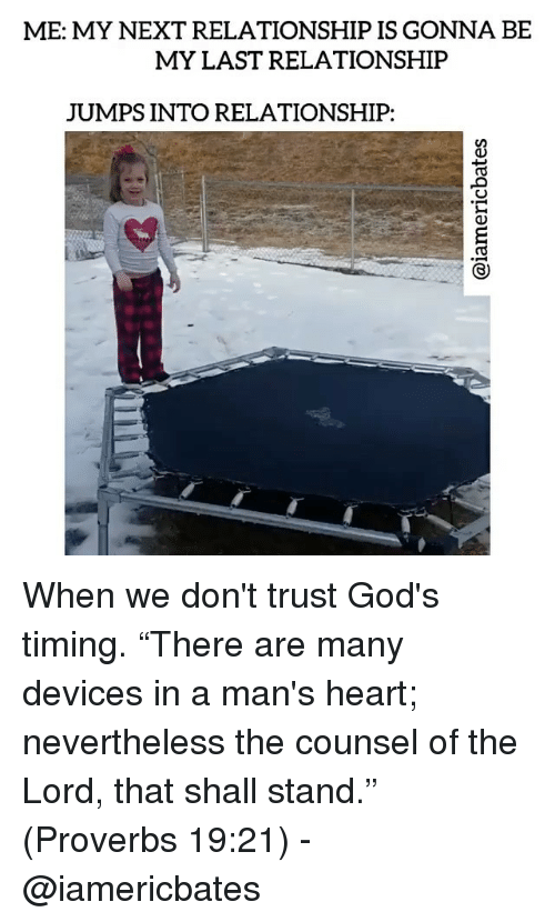 """Memes, Jumped, and 🤖: ME: MY NEXT RELATIONSHIP IS GONNA BE  MY LAST RELATIONSHIP  JUMPS INTO RELATIONSHIP: When we don't trust God's timing. """"There are many devices in a man's heart; nevertheless the counsel of the Lord, that shall stand."""" (Proverbs 19:21) - @iamericbates"""