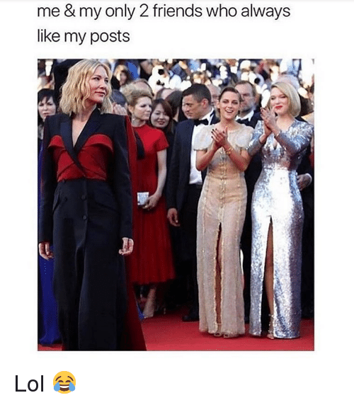 Friends, Lol, and Memes: me & my only 2 friends who always  like my posts Lol 😂