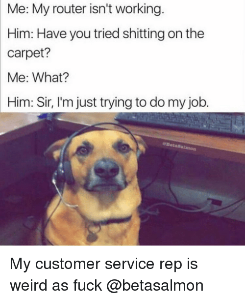 Funny, Weird, and Router: Me: My router isn't working.  Him: Have you tried shitting on the  carpet?  Me: What?  Him: Sir, I'm just trying to do my job My customer service rep is weird as fuck @betasalmon