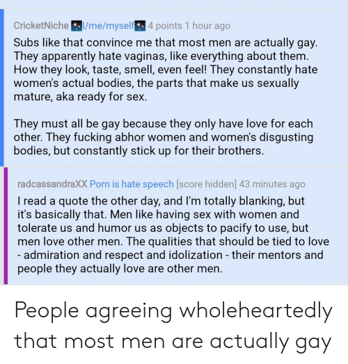 Apparently, Bodies , and Fucking: /me/myself 4 points 1 hour ago  CricketNiche  Subs like that convince me that most men are actually gay.  They apparently hate vaginas, like everything about them.  How they look, taste, smell, even feel! They constantly hate  women's actual bodies, the parts that make us sexually  mature, aka ready for sex.  They must all be gay because they only have love for each  other. They fucking abhor women and women's disgusting  bodies, but constantly stick up for their brothers.  radcassandraXX Porn is hate speech [score hidden] 43 minutes ago  I read a quote the other day, and I'm totally blanking, but  it's basically that. Men like having sex with women and  tolerate us and humor us as  objects to pacify to use, but  men love other men. The qualities that should be tied to love  - admiration and respect and idolization - their mentors and  people they actually love are other men. People agreeing wholeheartedly that most men are actually gay